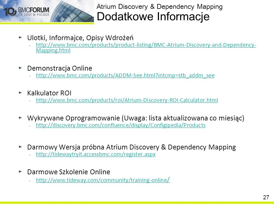 27 Ulotki, Informajce, Opisy Wdrożeń - http://www.bmc.com/products/product-listing/BMC-Atrium-Discovery-and-Dependency- Mapping.html http://www.bmc.co