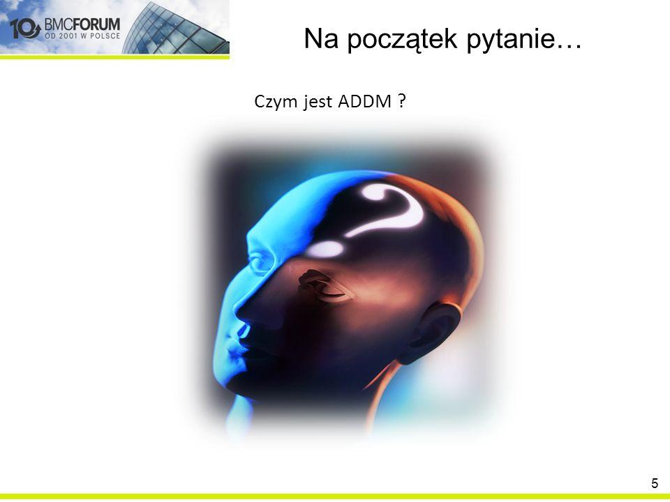 Na początek pytanie… Czym jest ADDM ? 5