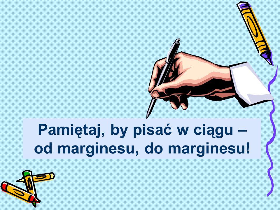 Pamiętaj, by pisać w ciągu – od marginesu, do marginesu!