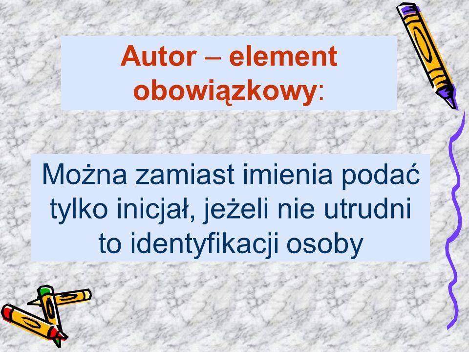 Można zamiast imienia podać tylko inicjał, jeżeli nie utrudni to identyfikacji osoby Autor – element obowiązkowy: