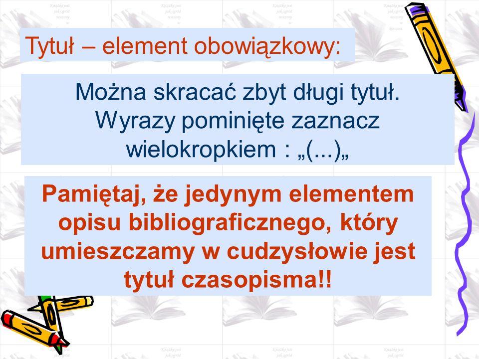 Można skracać zbyt długi tytuł. Wyrazy pominięte zaznacz wielokropkiem : (...) Tytuł – element obowiązkowy: Pamiętaj, że jedynym elementem opisu bibli