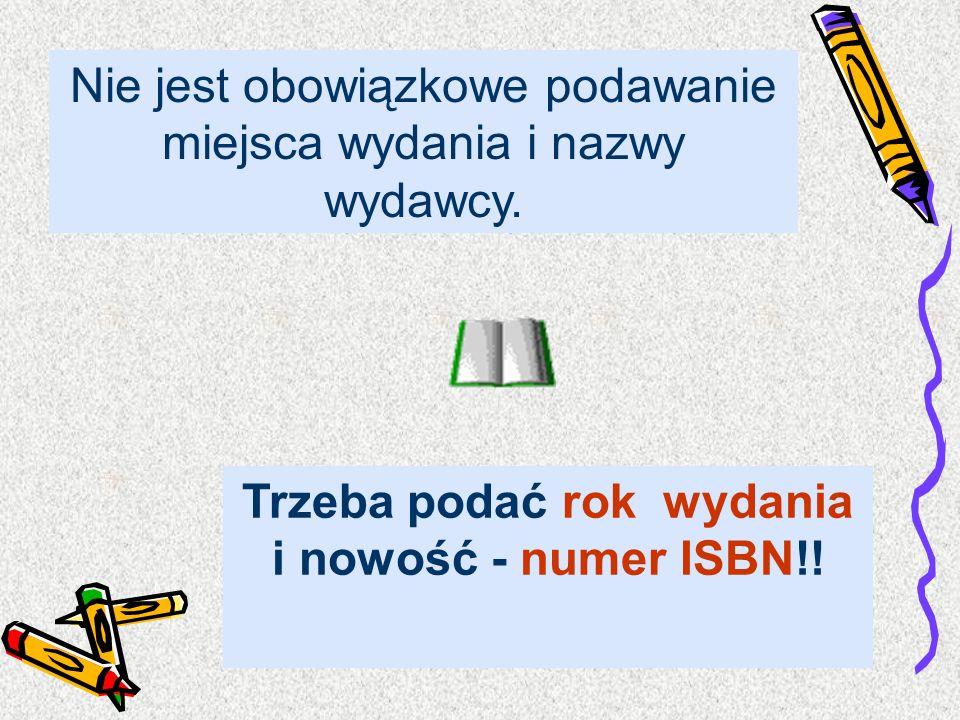 Nie jest obowiązkowe podawanie miejsca wydania i nazwy wydawcy. Trzeba podać rok wydania i nowość - numer ISBN!!