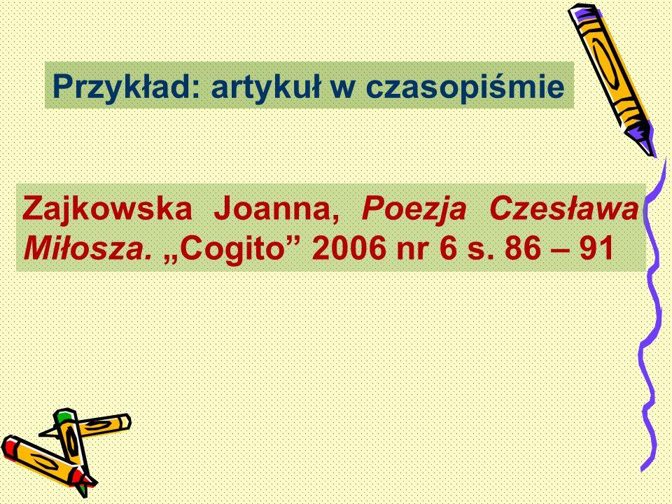 Przykład: artykuł w czasopiśmie Zajkowska Joanna, Poezja Czesława Miłosza. Cogito 2006 nr 6 s. 86 – 91