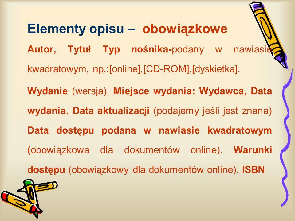 Elementy opisu – obowiązkowe Autor, Tytuł Typ nośnika-podany w nawiasie kwadratowym, np.:[online],[CD-ROM],[dyskietka]. Wydanie (wersja). Miejsce wyda