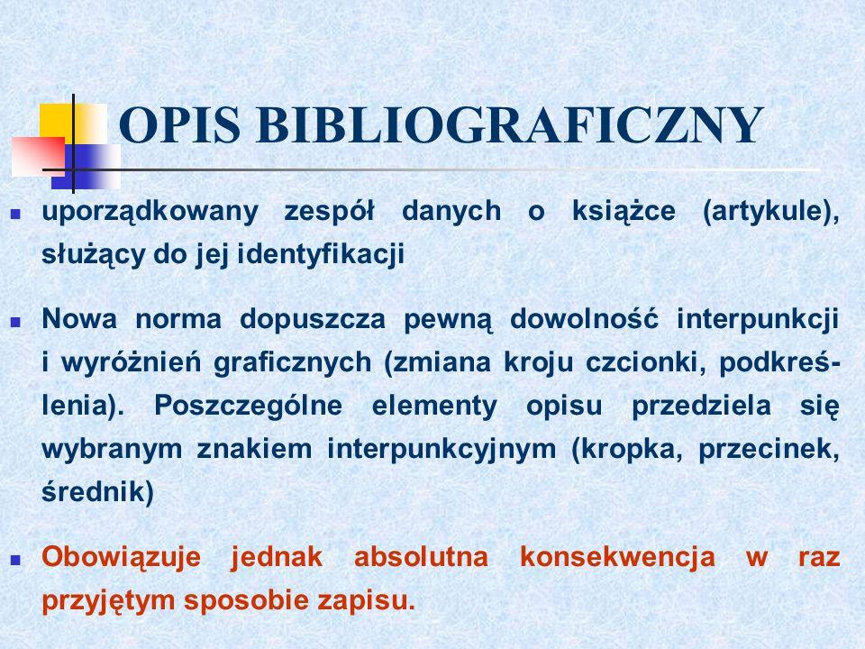 OPIS BIBLIOGRAFICZNY uporządkowany zespół danych o książce (artykule), służący do jej identyfikacji Nowa norma dopuszcza pewną dowolność interpunkcji