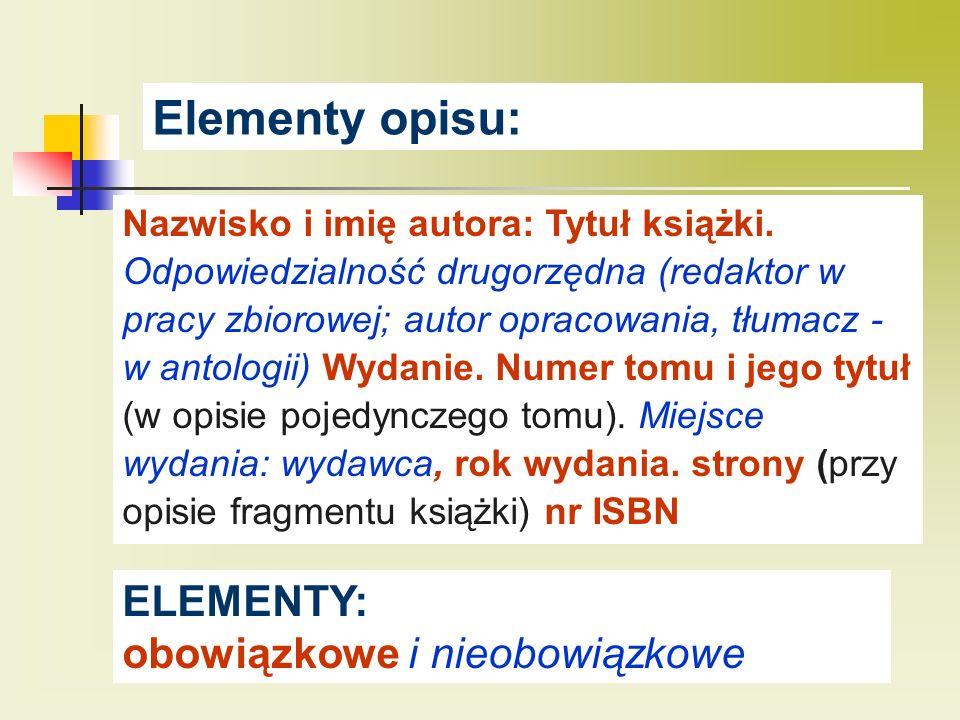 Elementy opisu: Nazwisko i imię autora: Tytuł książki. Odpowiedzialność drugorzędna (redaktor w pracy zbiorowej; autor opracowania, tłumacz - w antolo