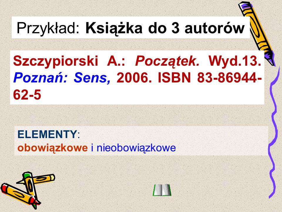 Przykład: Książka do 3 autorów Szczypiorski A.: Początek. Wyd.13. Poznań: Sens, 2006. ISBN 83-86944- 62-5 ELEMENTY: obowiązkowe i nieobowiązkowe