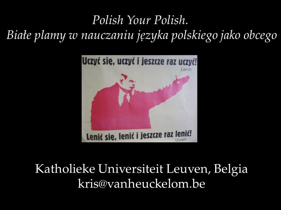 Polish Your Polish. Białe plamy w nauczaniu języka polskiego jako obcego Katholieke Universiteit Leuven, Belgia kris@vanheuckelom.be