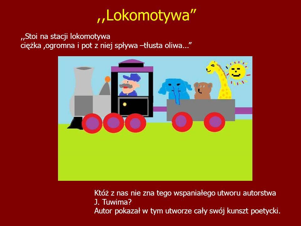,,Stoi na stacji lokomotywa ciężka,ogromna i pot z niej spływa –tłusta oliwa... Któż z nas nie zna tego wspaniałego utworu autorstwa J. Tuwima? Autor