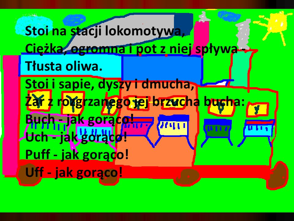 Stoi na stacji lokomotywa, Ciężka, ogromna i pot z niej spływa - Tłusta oliwa. Stoi i sapie, dyszy i dmucha, Żar z rozgrzanego jej brzucha bucha: Buch