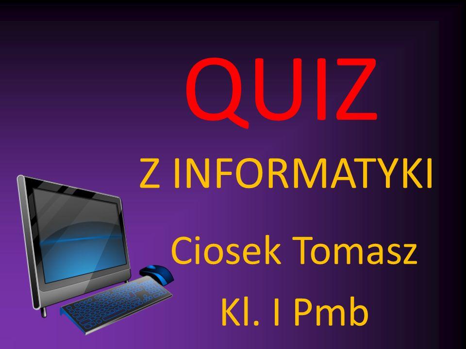QUIZ Z INFORMATYKI Ciosek Tomasz Kl. I Pmb