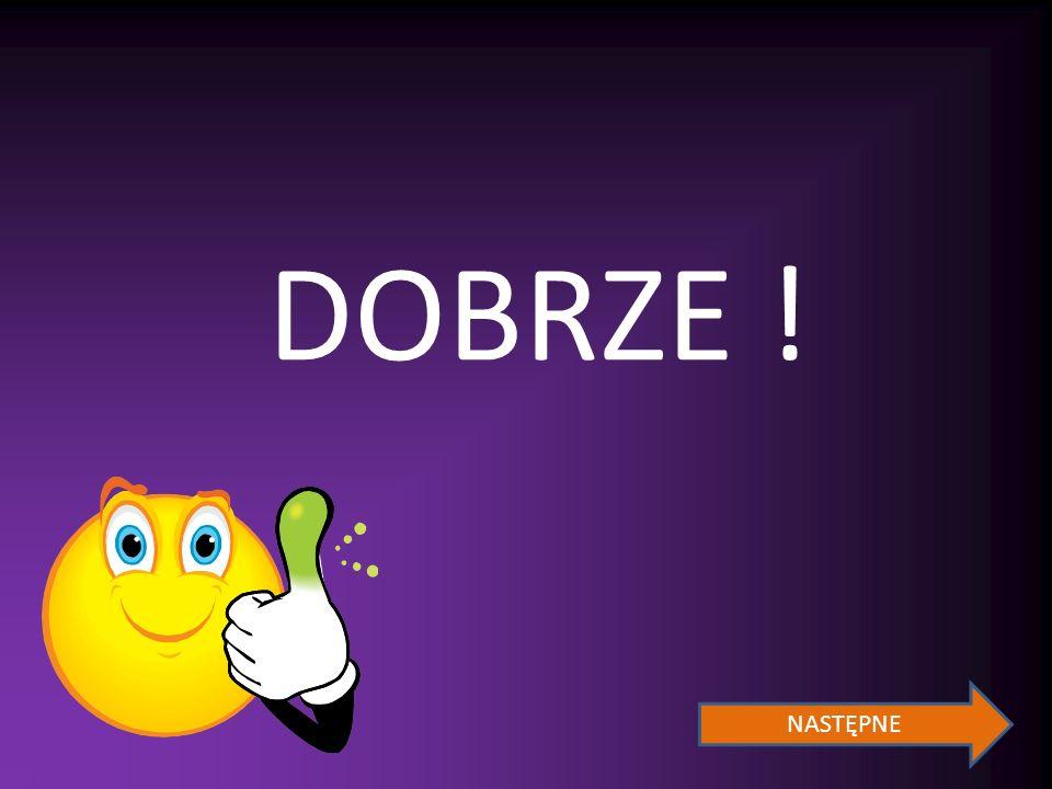 DOBRZE ! NASTĘPNE