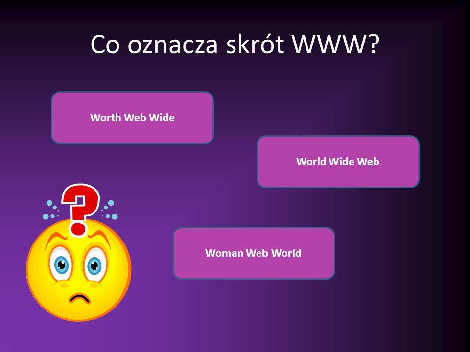 Co oznacza skrót WWW? Worth Web Wide Woman Web World World Wide Web
