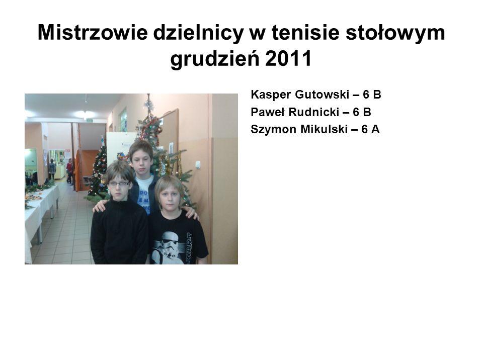 Mistrzowie dzielnicy w tenisie stołowym grudzień 2011 Kasper Gutowski – 6 B Paweł Rudnicki – 6 B Szymon Mikulski – 6 A