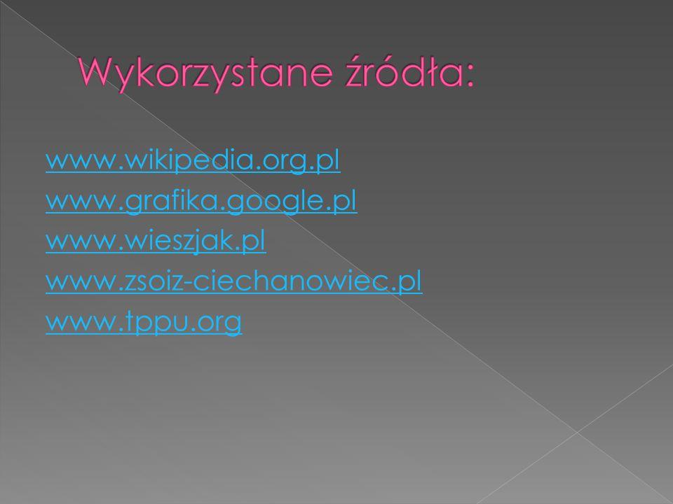 www.wikipedia.org.pl www.grafika.google.pl www.wieszjak.pl www.zsoiz-ciechanowiec.pl www.tppu.org