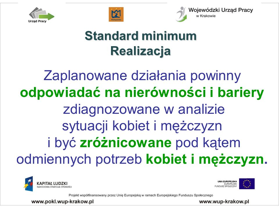 Standard minimum Realizacja Zaplanowane działania powinny odpowiadać na nierówności i bariery zdiagnozowane w analizie sytuacji kobiet i mężczyzn i być zróżnicowane pod kątem odmiennych potrzeb kobiet i mężczyzn.
