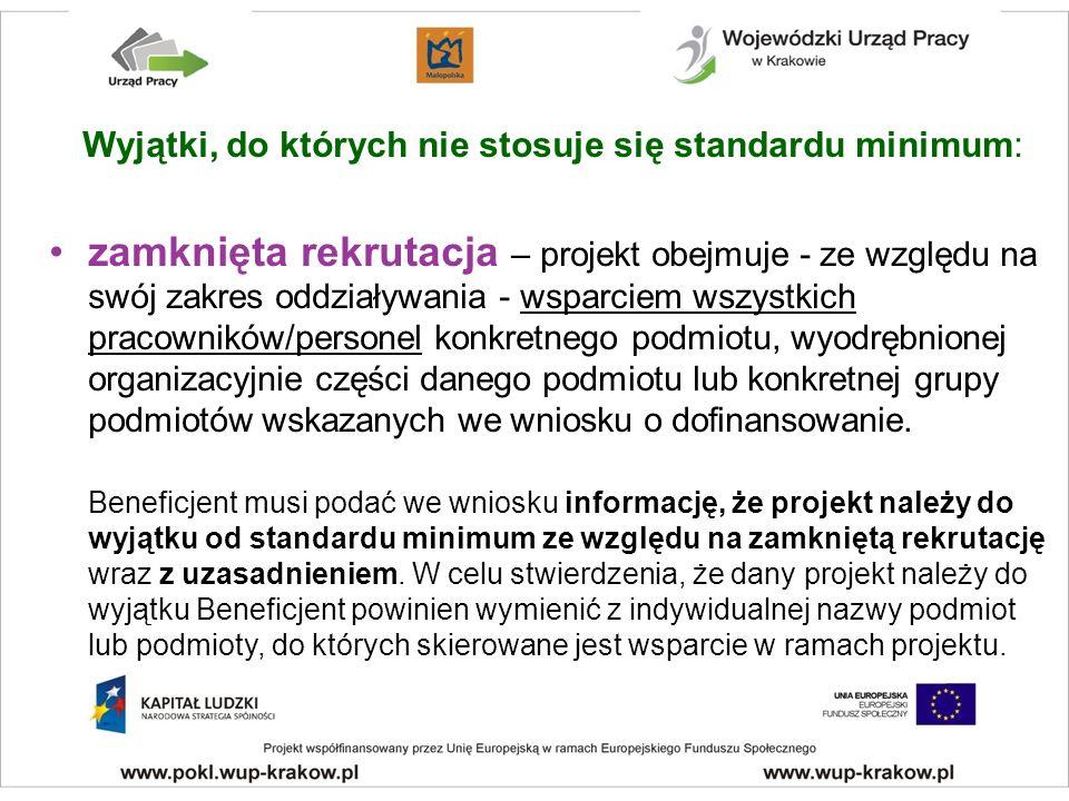 Wyjątki, do których nie stosuje się standardu minimum: zamknięta rekrutacja – projekt obejmuje - ze względu na swój zakres oddziaływania - wsparciem wszystkich pracowników/personel konkretnego podmiotu, wyodrębnionej organizacyjnie części danego podmiotu lub konkretnej grupy podmiotów wskazanych we wniosku o dofinansowanie.