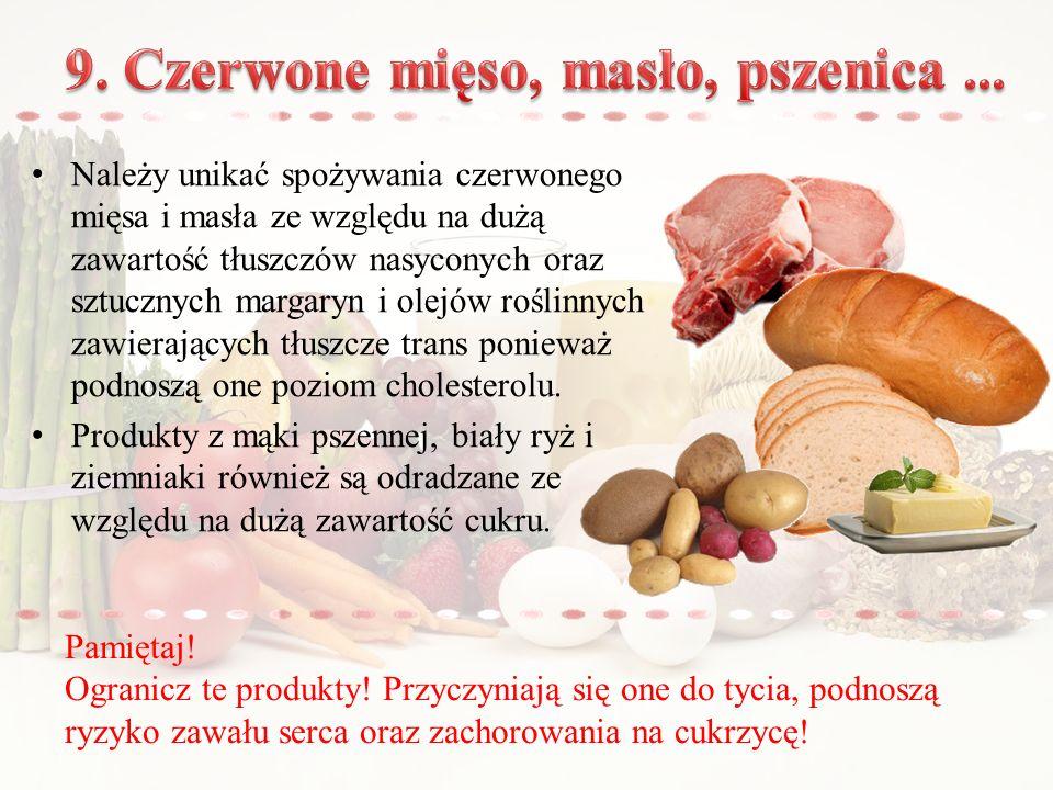Należy unikać spożywania czerwonego mięsa i masła ze względu na dużą zawartość tłuszczów nasyconych oraz sztucznych margaryn i olejów roślinnych zawierających tłuszcze trans ponieważ podnoszą one poziom cholesterolu.