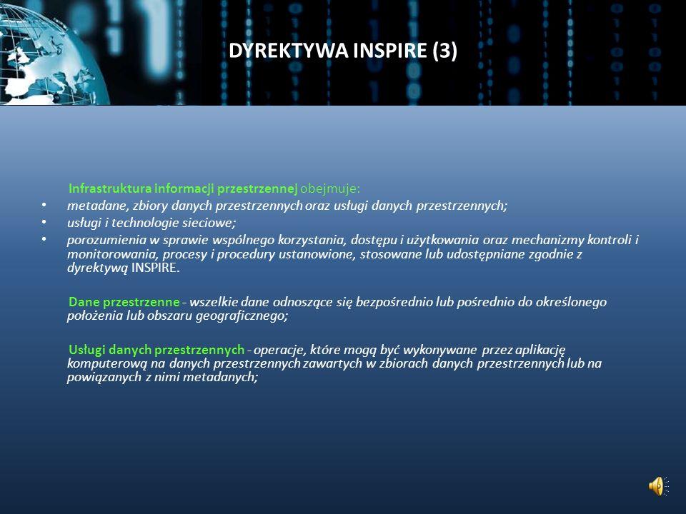 DYREKTYWA INSPIRE (2) Dyrektywa INSPIRE (14.03.2007) ustanawia Infrastrukturę Informacji Przestrzennej w Europie i obejmuje zespół środków prawnych, organizacyjnych i technicznych wraz z powiązanym usługami oferującymi powszechny dostęp do danych przestrzennych.