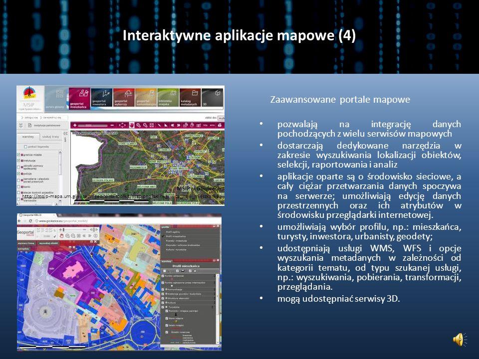 Interaktywne aplikacje mapowe (3) Interaktywne aplikacje mapowe umożliwiają, między innymi: nawigację po mapie, uzyskanie informacji o obiektach, pomiar powierzchni, pomiar odległości, wyszukanie obiektów wokół punktu, dodawanie punktów wraz z ich opisem, nakładanie warstw wektorowych i rastrowych, wyszukanie obiektu poprzez zadane współrzędne rysowanie linii, poligonów wydruk kompozycji użytkownika http://www.24gis.pl/mpzp/ http://87.199.34.18:10081/portal/