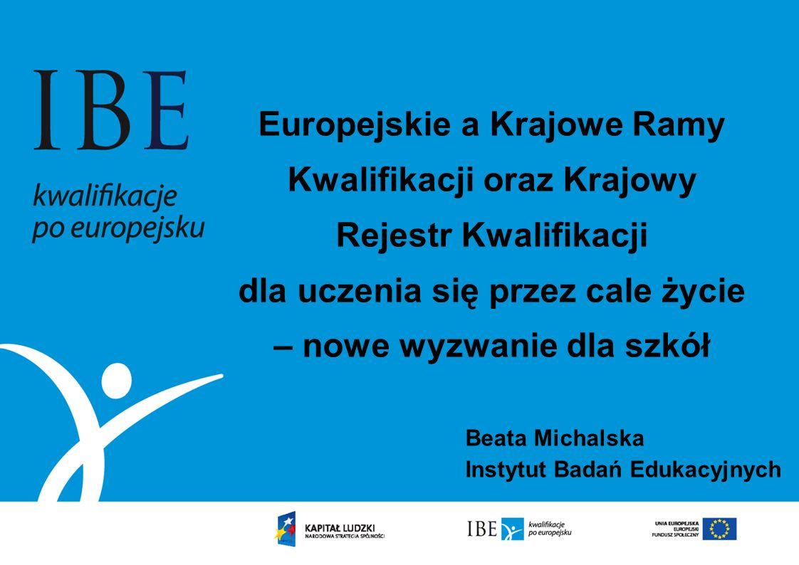 Europejskie a Krajowe Ramy Kwalifikacji oraz Krajowy Rejestr Kwalifikacji dla uczenia się przez cale życie – nowe wyzwanie dla szkół Beata Michalska I