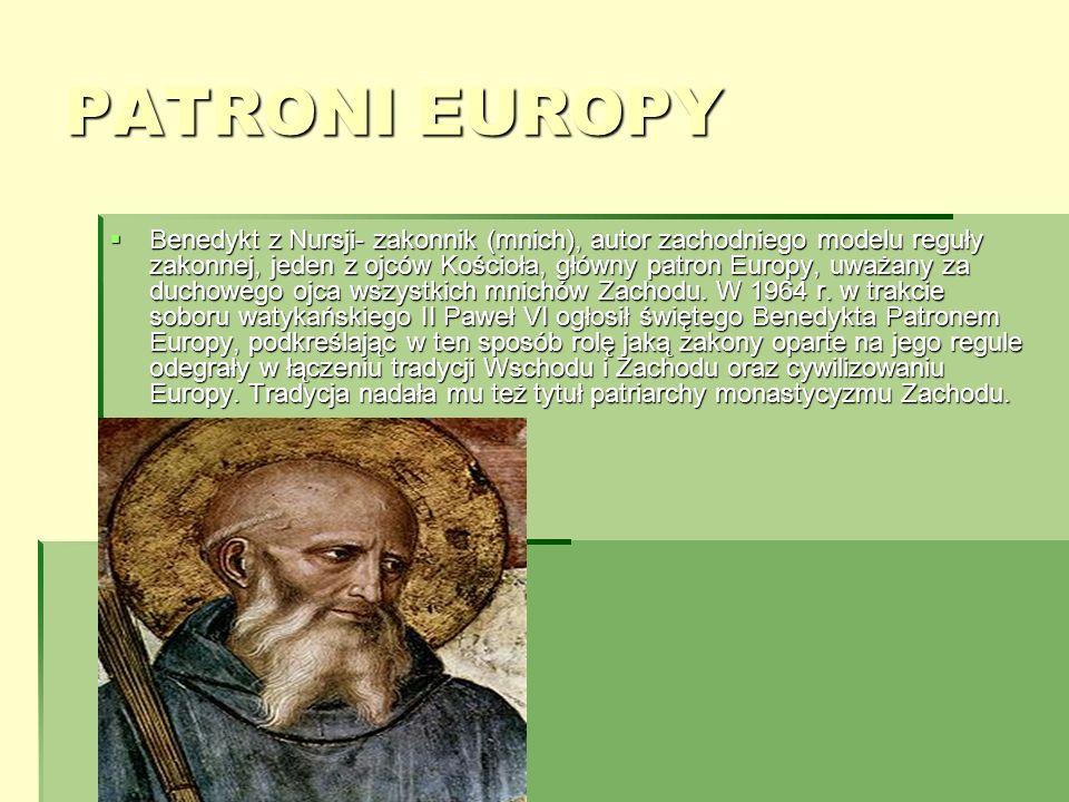 PATRONI EUROPY Benedykt z Nursji- zakonnik (mnich), autor zachodniego modelu reguły zakonnej, jeden z ojców Kościoła, główny patron Europy, uważany za