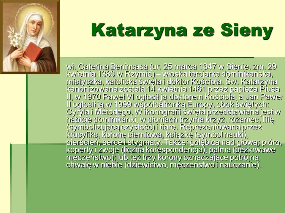 Katarzyna ze Sieny wł. Caterina Benincasa (ur. 25 marca 1347 w Sienie, zm. 29 kwietnia 1380 w Rzymie) – włoska tercjarka dominikańska, mistyczka, kato