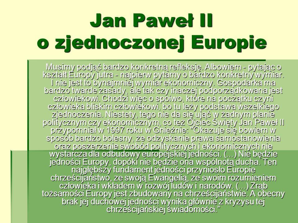 Jan Paweł II o zjednoczonej Europie Musimy podjąć bardzo konkretną refleksję. Albowiem - pytając o kształt Europy jutra - najpierw pytamy o bardzo kon