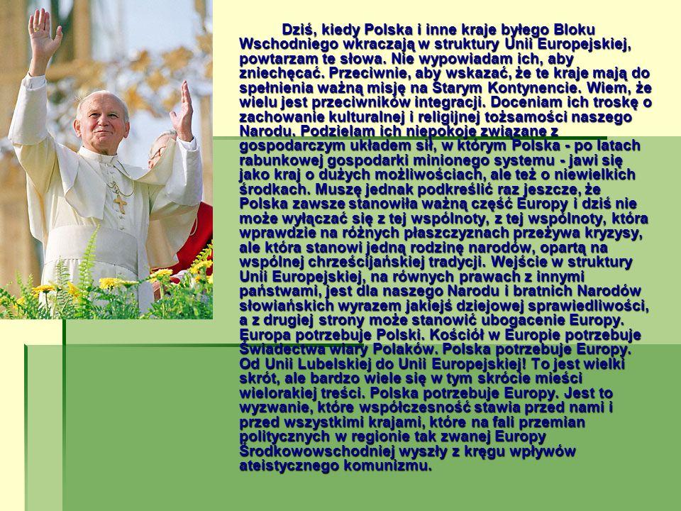 Dziś, kiedy Polska i inne kraje byłego Bloku Wschodniego wkraczają w struktury Unii Europejskiej, powtarzam te słowa. Nie wypowiadam ich, aby zniechęc