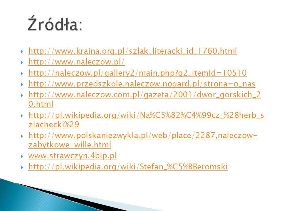 http://www.kraina.org.pl/szlak_literacki_id_1760.html http://www.naleczow.pl/ http://naleczow.pl/gallery2/main.php?g2_itemId=10510 http://www.przedszkole.naleczow.nogard.pl/strona=o_nas http://www.naleczow.com.pl/gazeta/2001/dwor_gorskich_2 0.html http://www.naleczow.com.pl/gazeta/2001/dwor_gorskich_2 0.html http://pl.wikipedia.org/wiki/Na%C5%82%C4%99cz_%28herb_s zlachecki%29 http://pl.wikipedia.org/wiki/Na%C5%82%C4%99cz_%28herb_s zlachecki%29 http://www.polskaniezwykla.pl/web/place/2287,naleczow- zabytkowe-wille.html http://www.polskaniezwykla.pl/web/place/2287,naleczow- zabytkowe-wille.html www.strawczyn.4bip.pl http://pl.wikipedia.org/wiki/Stefan_%C5%BBeromski