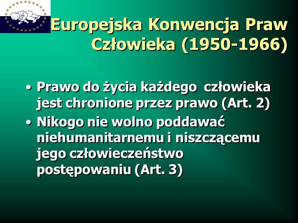 Europejska Konwencja Praw Człowieka (1950-1966) Prawo do życia każdego człowieka jest chronione przez prawo (Art. 2) Nikogo nie wolno poddawać niehuma