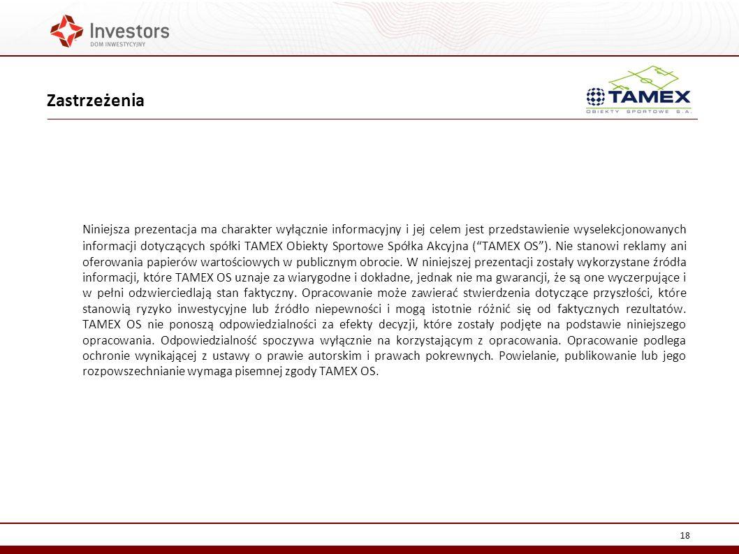 18 Niniejsza prezentacja ma charakter wyłącznie informacyjny i jej celem jest przedstawienie wyselekcjonowanych informacji dotyczących spółki TAMEX Obiekty Sportowe Spółka Akcyjna (TAMEX OS).