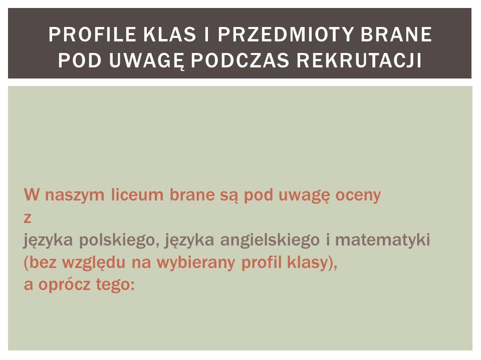 PROFILE KLAS I PRZEDMIOTY BRANE POD UWAGĘ PODCZAS REKRUTACJI W naszym liceum brane są pod uwagę oceny z języka polskiego, języka angielskiego i matematyki (bez względu na wybierany profil klasy), a oprócz tego: