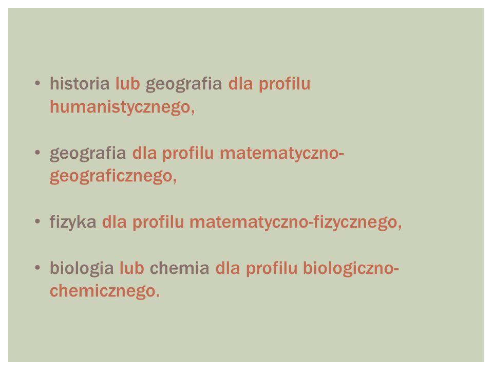 historia lub geografia dla profilu humanistycznego, geografia dla profilu matematyczno- geograficznego, fizyka dla profilu matematyczno-fizycznego, biologia lub chemia dla profilu biologiczno- chemicznego.
