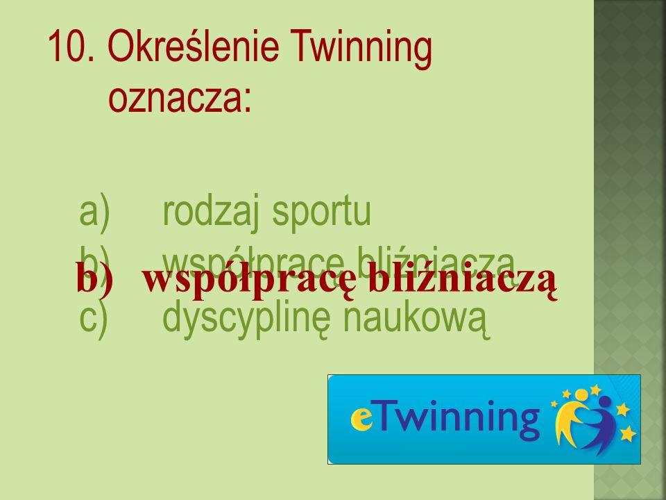 10. Określenie Twinning oznacza: a)rodzaj sportu b)współpracę bliźniaczą c)dyscyplinę naukową b)współpracę bliźniaczą