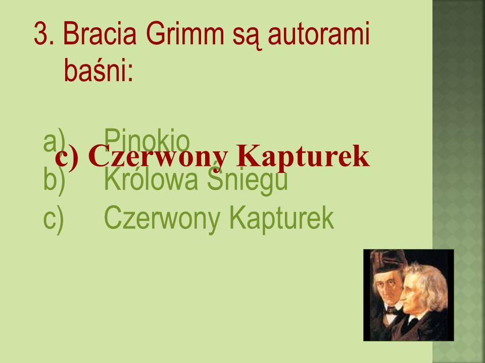 3. Bracia Grimm są autorami baśni: a)Pinokio b)Królowa Śniegu c)Czerwony Kapturek