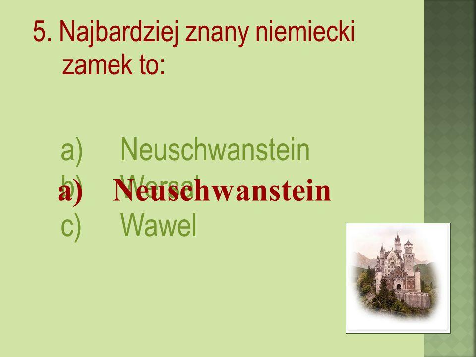 5. Najbardziej znany niemiecki zamek to: a)Neuschwanstein b)Wersal c)Wawel a) Neuschwanstein
