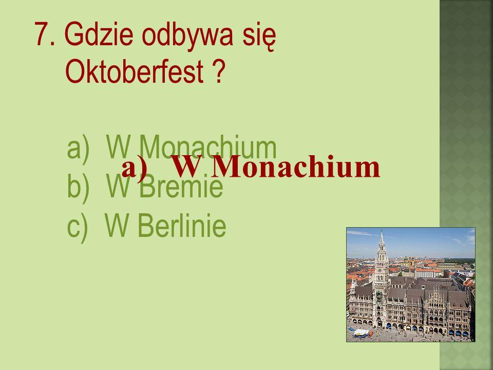 7. Gdzie odbywa się Oktoberfest a) W Monachium b) W Bremie c) W Berlinie a)W Monachium