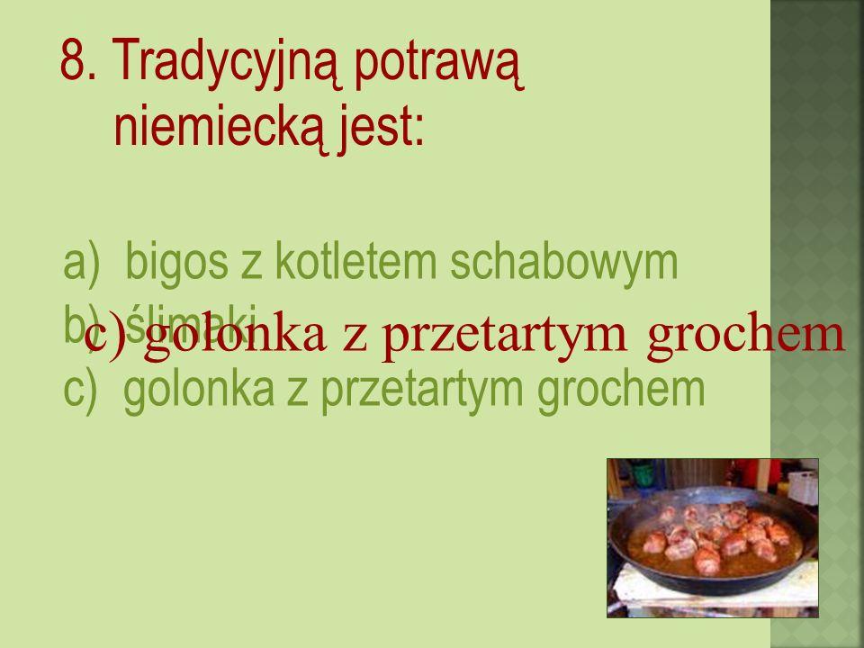 8. Tradycyjną potrawą niemiecką jest: a) bigos z kotletem schabowym b) ślimaki c) golonka z przetartym grochem