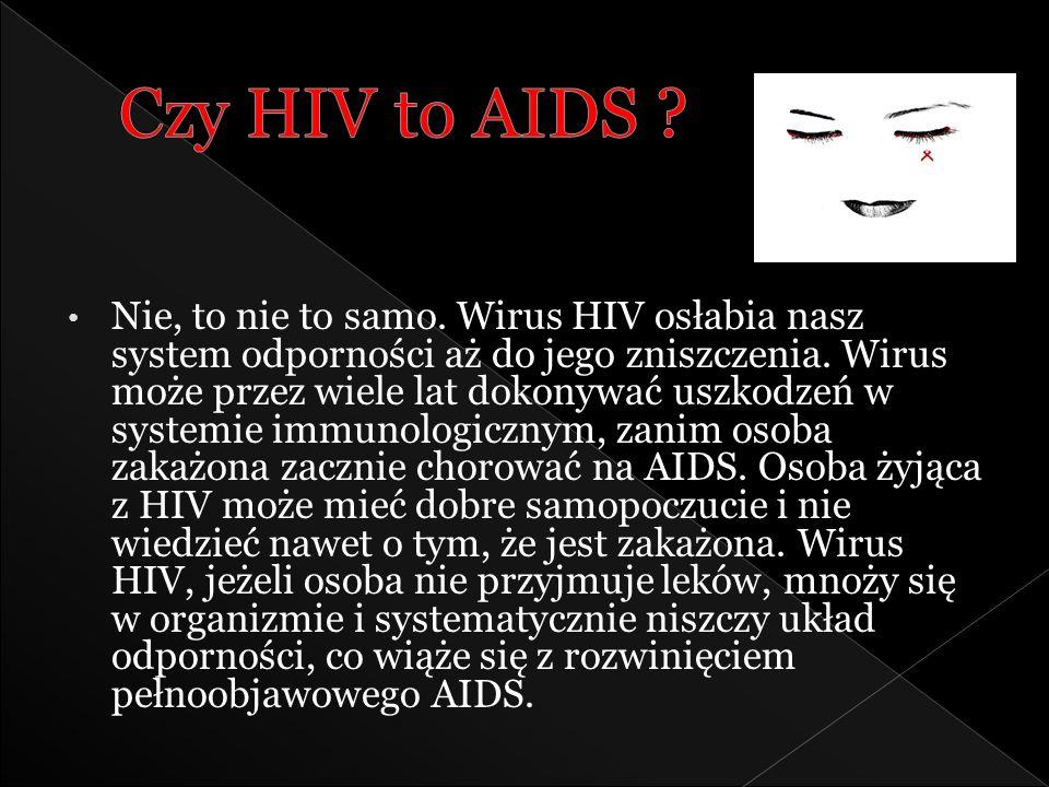 Nie, to nie to samo. Wirus HIV osłabia nasz system odporności aż do jego zniszczenia. Wirus może przez wiele lat dokonywać uszkodzeń w systemie immuno
