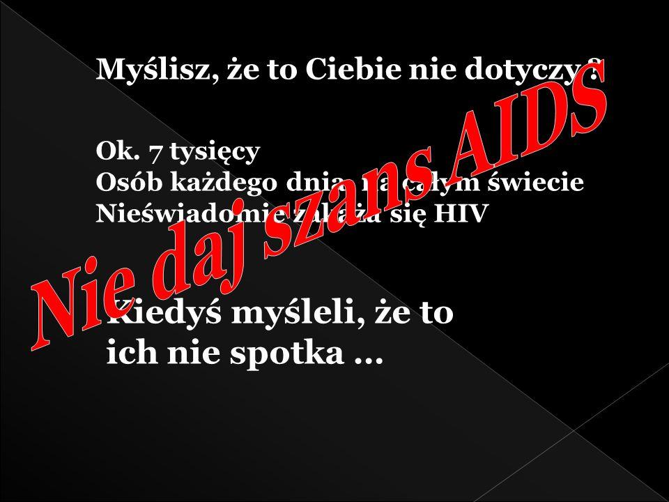 Myślisz, że to Ciebie nie dotyczy ? Ok. 7 tysięcy Osób każdego dnia, na całym świecie Nieświadomie zakaża się HIV Kiedyś myśleli, że to ich nie spotka