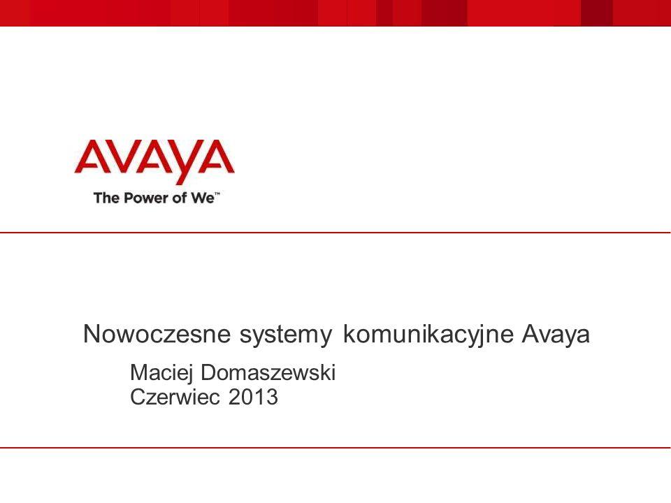 Nowoczesne systemy komunikacyjne Avaya Maciej Domaszewski Czerwiec 2013
