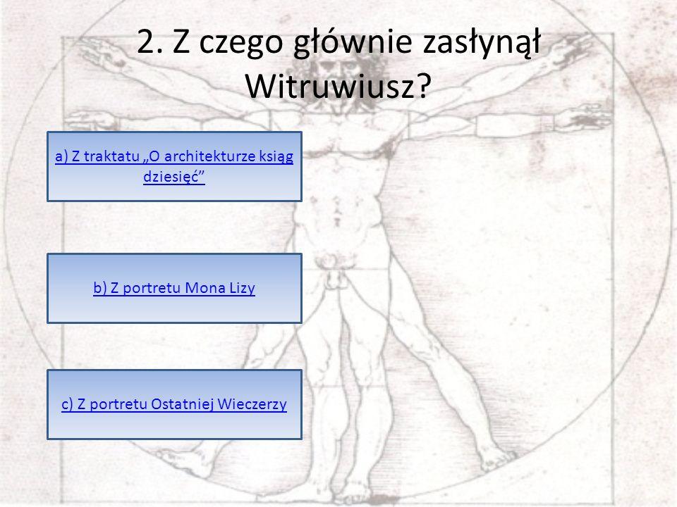 2. Z czego głównie zasłynął Witruwiusz? a) Z traktatu O architekturze ksiąg dziesięć c) Z portretu Ostatniej Wieczerzy b) Z portretu Mona Lizy