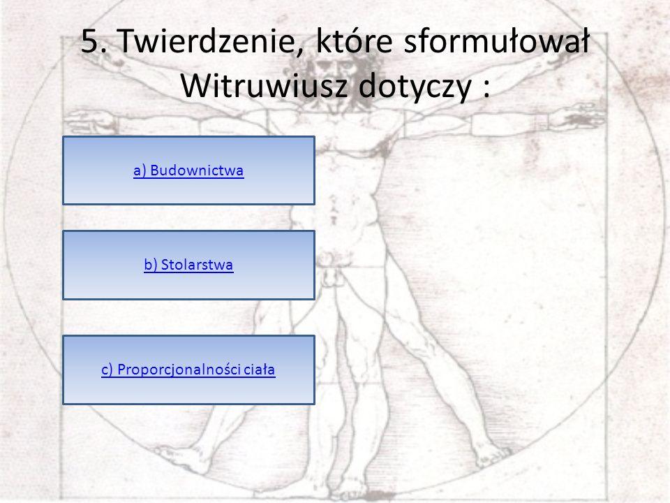 5. Twierdzenie, które sformułował Witruwiusz dotyczy : a) Budownictwa b) Stolarstwa c) Proporcjonalności ciała