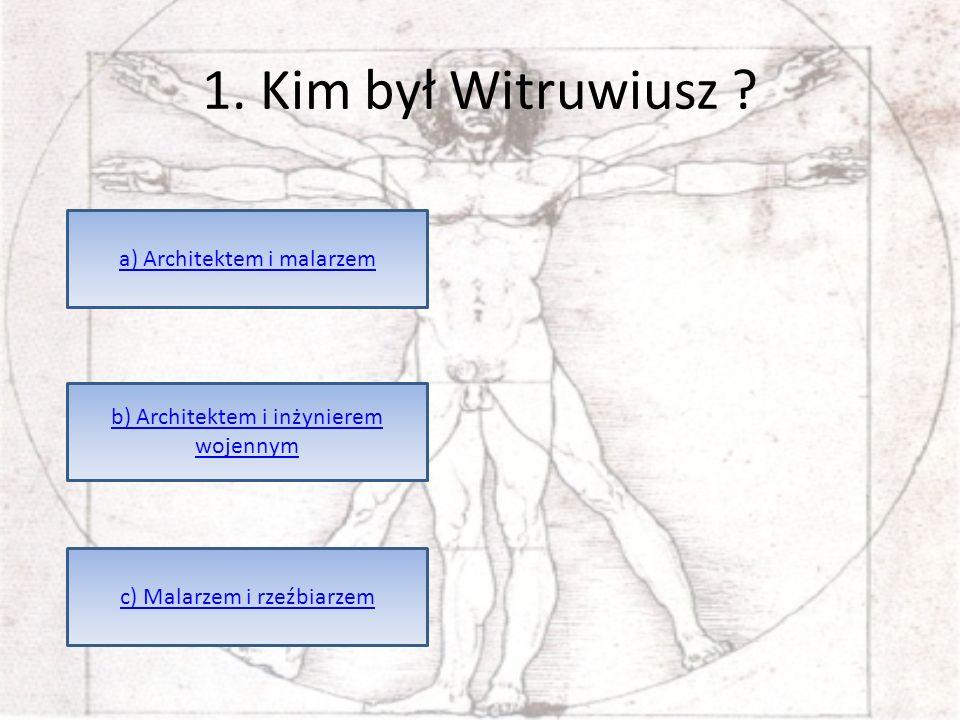 1. Kim był Witruwiusz ? a) Architektem i malarzem c) Malarzem i rzeźbiarzem b) Architektem i inżynierem wojennym