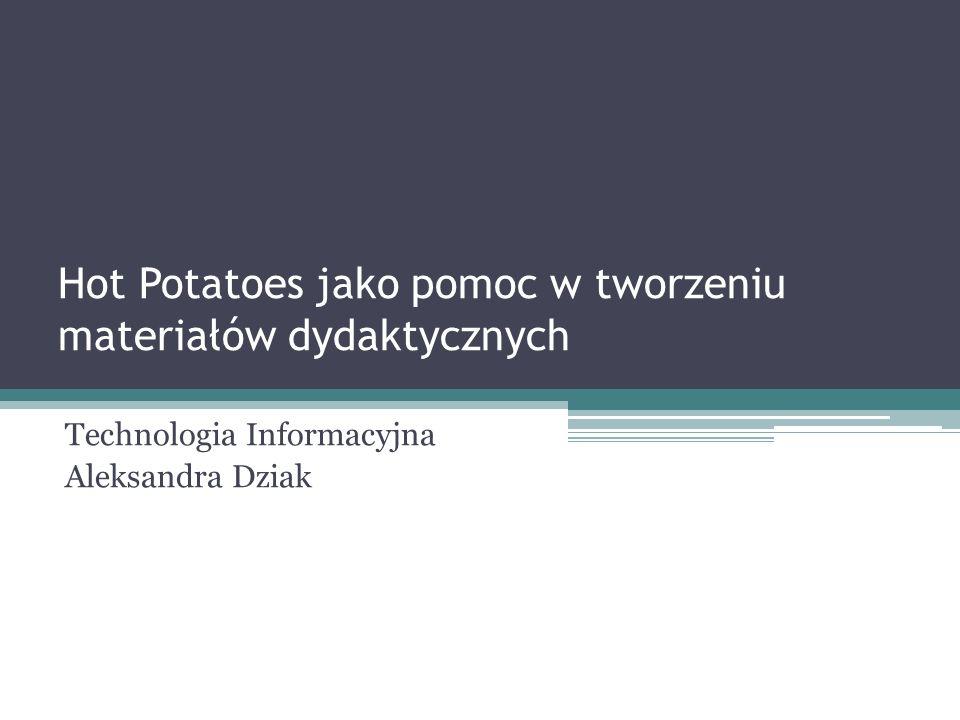 Hot Potatoes jako pomoc w tworzeniu materiałów dydaktycznych Technologia Informacyjna Aleksandra Dziak
