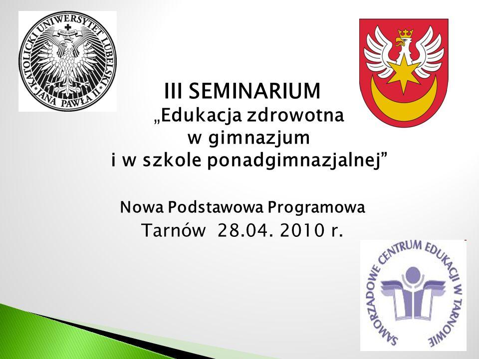 III SEMINARIUMEdukacja zdrowotna w gimnazjum i w szkole ponadgimnazjalnej Nowa Podstawowa Programowa Tarnów 28.04. 2010 r.