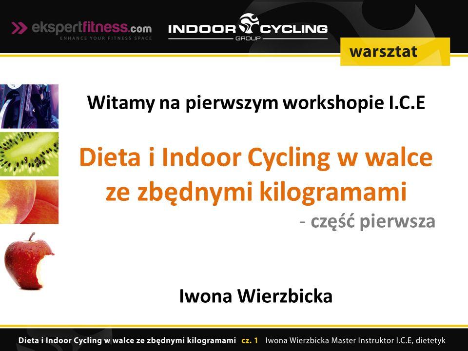 Witamy na pierwszym workshopie I.C.E Dieta i Indoor Cycling w walce ze zbędnymi kilogramami - część pierwsza Iwona Wierzbicka