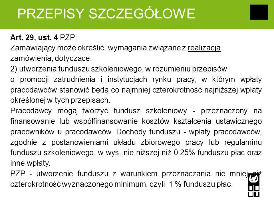 PRZEPISY SZCZEGÓŁOWE Art. 29, ust. 4 PZP: Zamawiający może określić wymagania związane z realizacją zamówienia, dotyczące: 2) utworzenia funduszu szko