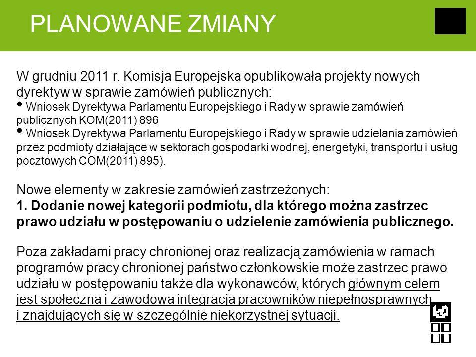 PLANOWANE ZMIANY W grudniu 2011 r. Komisja Europejska opublikowała projekty nowych dyrektyw w sprawie zamówień publicznych: Wniosek Dyrektywa Parlamen